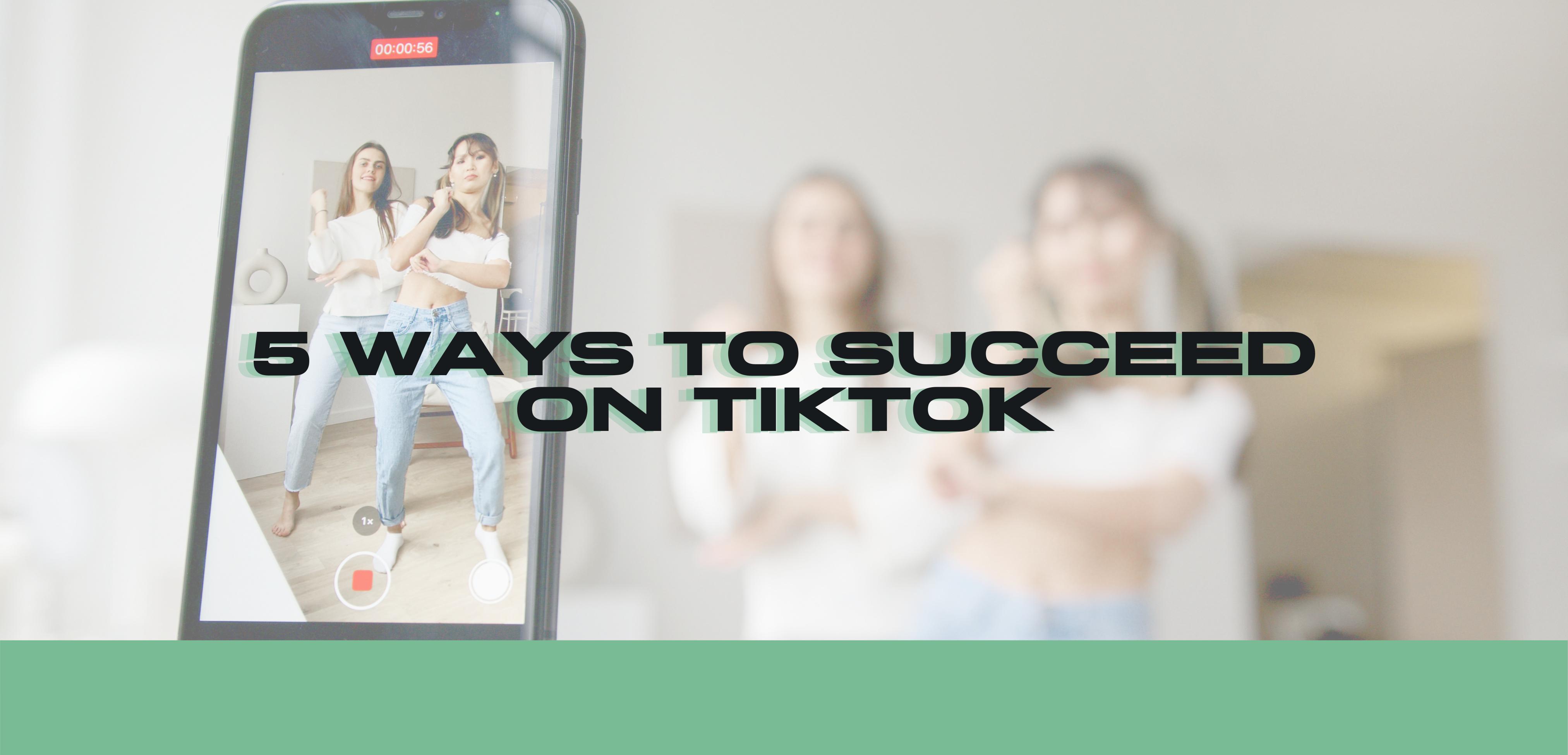 5 Ways to Succeed on TikTok