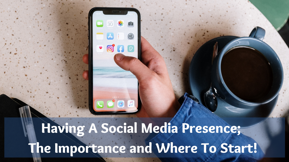 Having A Social Media Presence; The Importance and Where To Start!